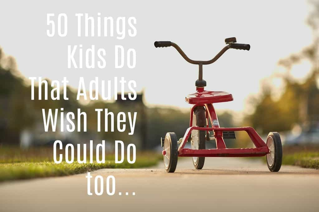things kids do that adults wish they could do too