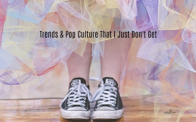 Trends & Pop Culture That I Just Don't Get
